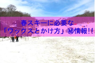 春スキーに必要なワックスの種類とかけ方の㊙情報!!