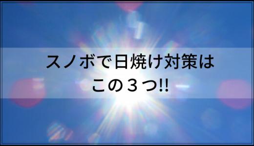 スノボで日焼け対策はこの3つ!!「ちゃんとしないとシミやシワになるよ!!」